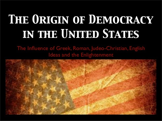 The Origin of Democracy in the United States The Influence of Greek, Roman, Judeo-Christian, English Ideas and the Enlighte...