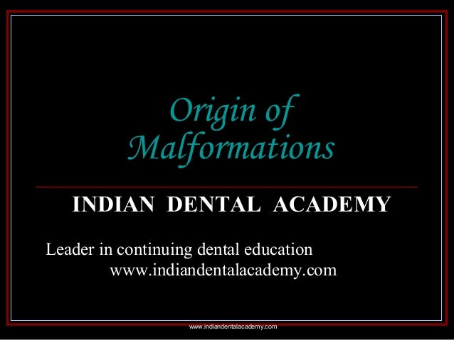 Origin of Malformations INDIAN DENTAL ACADEMY Leader in continuing dental education www.indiandentalacademy.com www.indian...
