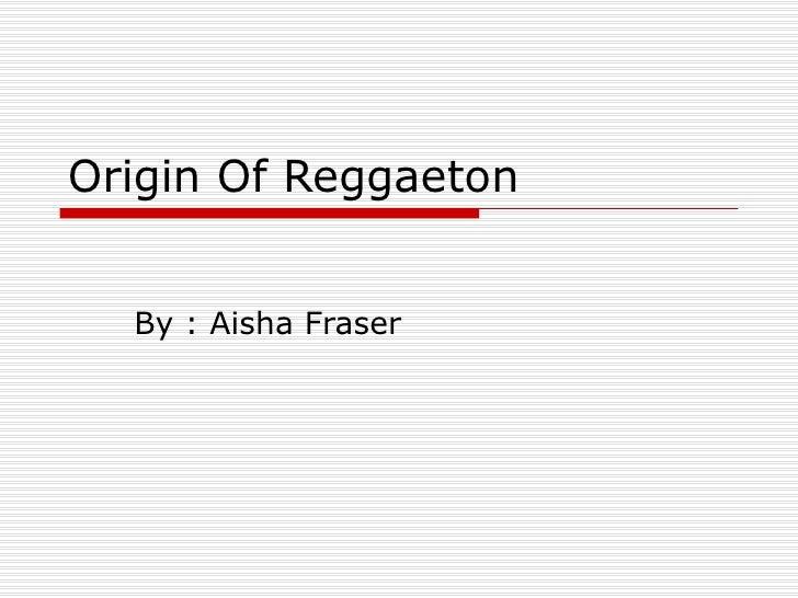 Origin Of Reggaeton By : Aisha Fraser