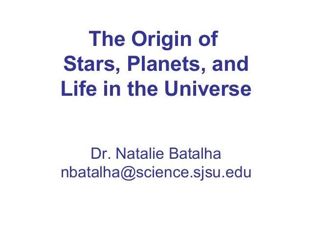 The Origin ofStars, Planets, andLife in the UniverseDr. Natalie Batalhanbatalha@science.sjsu.edu