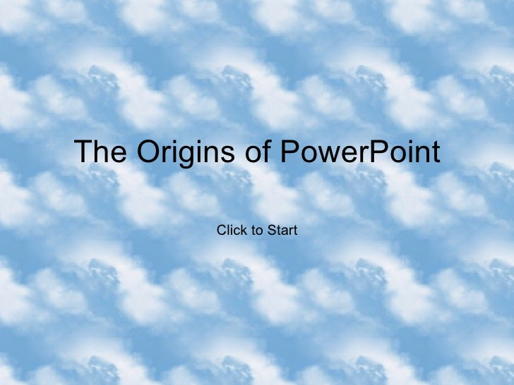 The Origins of PowerPoint Click to Start