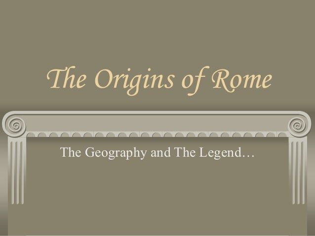 The Origins of Rome The Geography and The Legend…