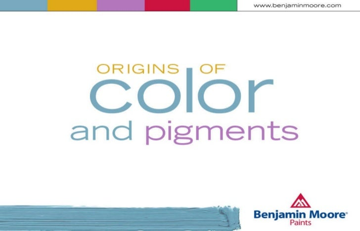 www.benjaminmoore.com Origins of Color and Pigments presented by   Bob Upton