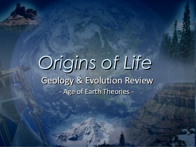 Origins of LifeGeology & Evolution Review    - Age of Earth Theories -