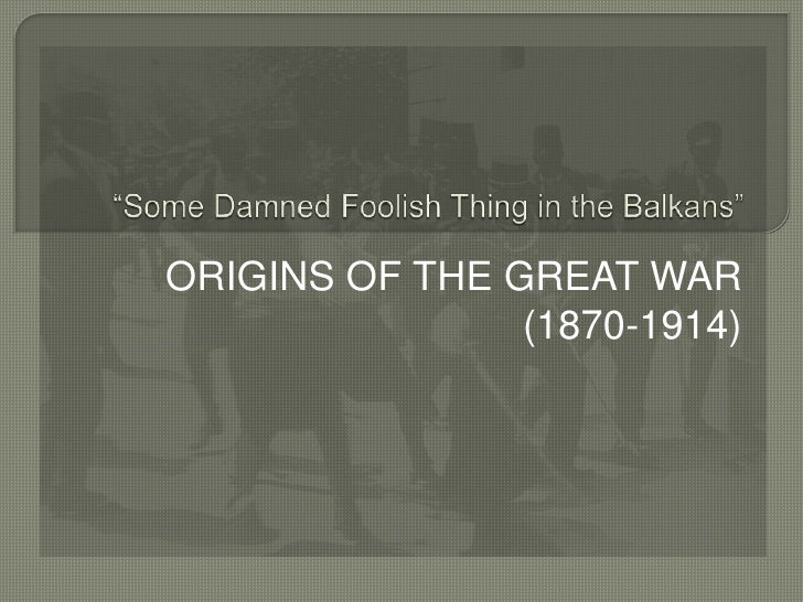 """ORIGINS OF THE GREAT WAR (1870-1914)<br />""""Some Damned Foolish Thing in the Balkans""""<br />"""