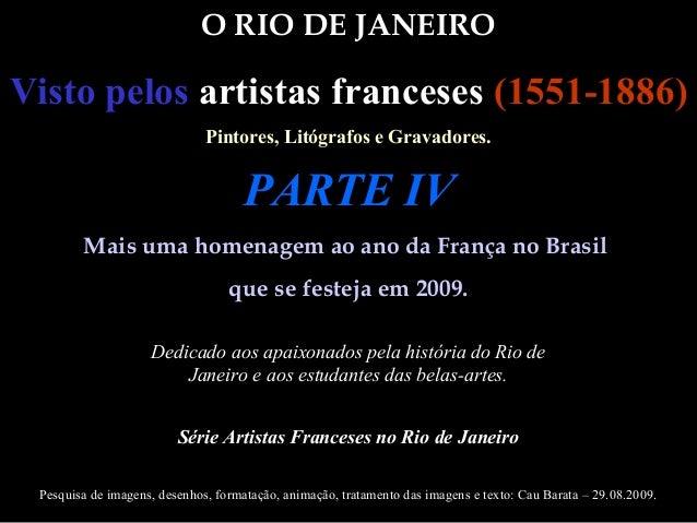 O RIO DE JANEIRO Visto pelos artistas franceses (1551-1886) Pintores, Litógrafos e Gravadores. Mais uma homenagem ao ano d...