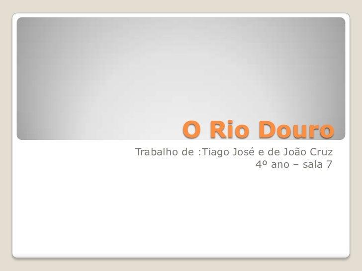 O Rio Douro<br />Trabalho de :Tiago José e de João Cruz<br />4º ano – sala 7<br />