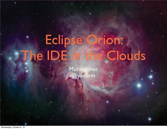 Eclipse Orion: The IDE in the Clouds MuratYener @yenerm Wednesday, October 9, 13