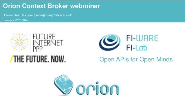 Orion Context Broker webminar Fermín Galán Márquez (fermin@tid.es) Telefónica I+D January 22nd, 2014  Open APIs for Open M...