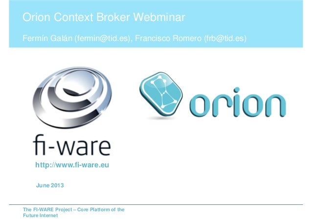 The FI-WARE Project – Core Platform of theFuture InternetOrion Context Broker WebminarFermín Galán (fermin@tid.es), Franci...