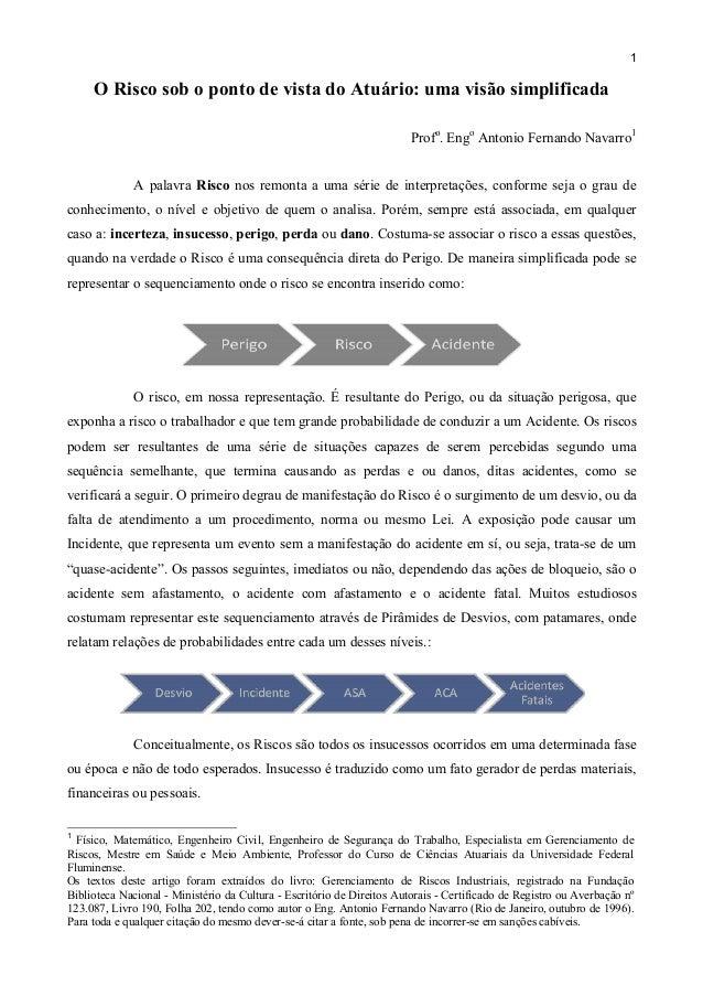 1  O Risco sob o ponto de vista do Atuário: uma visão simplificada Profo. Engo Antonio Fernando Navarro1 A palavra Risco n...
