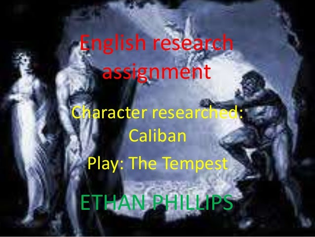 English research  assignmentCharacter researched:        CaIiban  Play: The Tempest ETHAN PHILLIPS