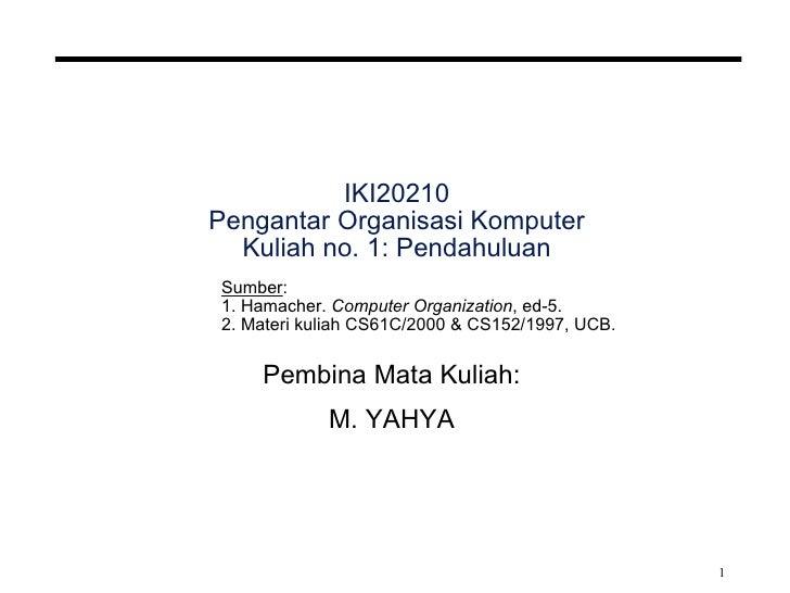 IKI20210 Pengantar Organisasi Komputer Kuliah no. 1: Pendahuluan Pembina Mata Kuliah: M. YAHYA Sumber : 1. Hamacher.  Comp...
