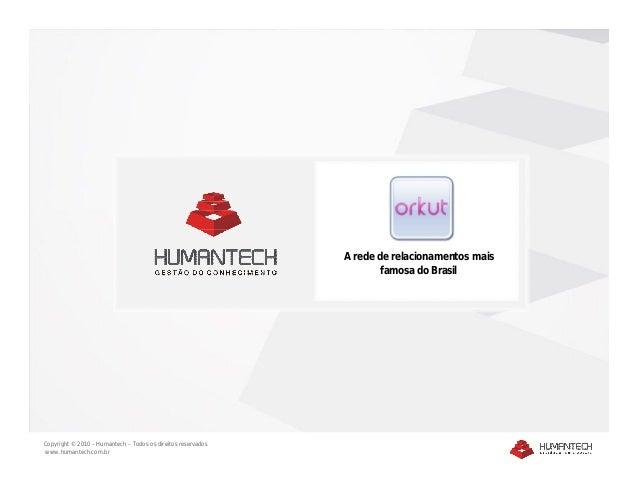 Copyright © 2010 – Humantech – Todos os direitos reservados www.humantech.com.br A rede de relacionamentos mais famosa do ...