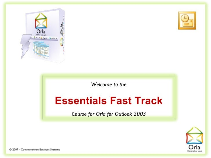 Welcome to the   Essentials Fast Track    Course for Orla for Outlook 2003