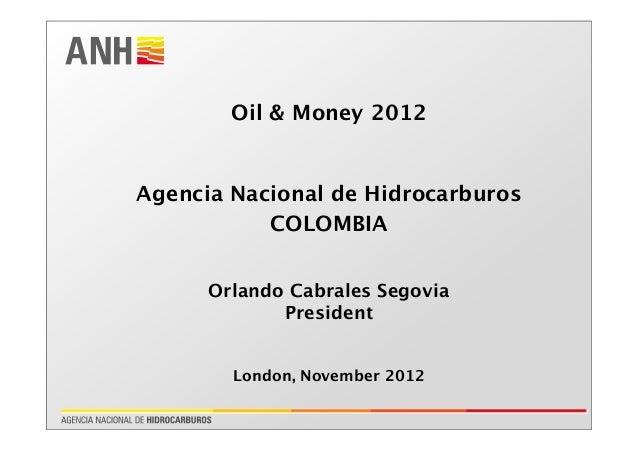 Oil & Money 2012 Agencia Nacional de Hidrocarburos COLOMBIA Orlando Cabrales Segovia President London, November 2012