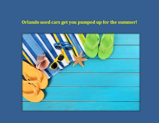 Orlando used cars get you pumped up for the summer!