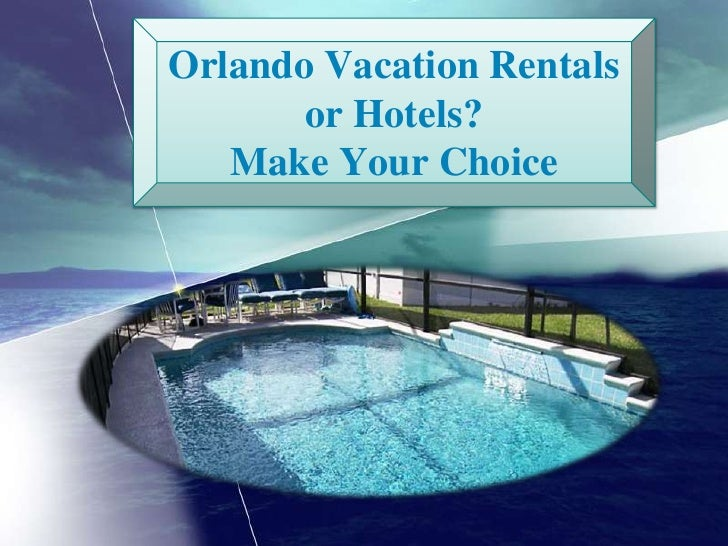 Orlando Vacation Rentals or Hotels? Make Your Choice