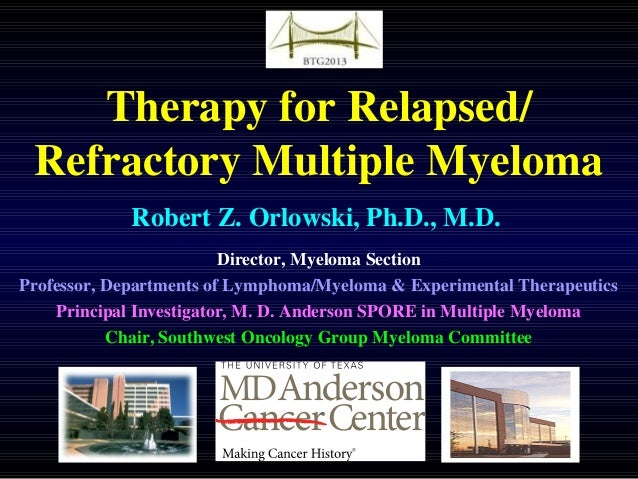 Therapy for Relapsed/ Refractory Multiple Myeloma Robert Z. Orlowski, Ph.D., M.D. Director, Myeloma Section Professor, Dep...