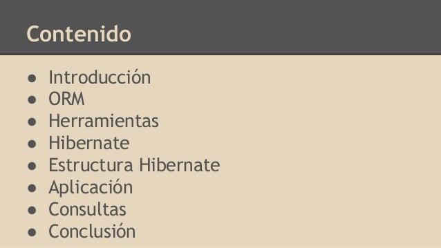 Contenido ● Introducción ● ORM ● Herramientas ● Hibernate ● Estructura Hibernate ● Aplicación ● Consultas ● Conclusión