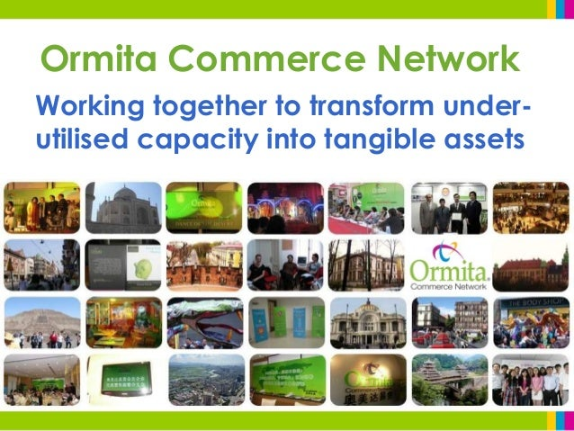 Ormita Commerce Network Working together to transform under- utilised capacity into tangible assets