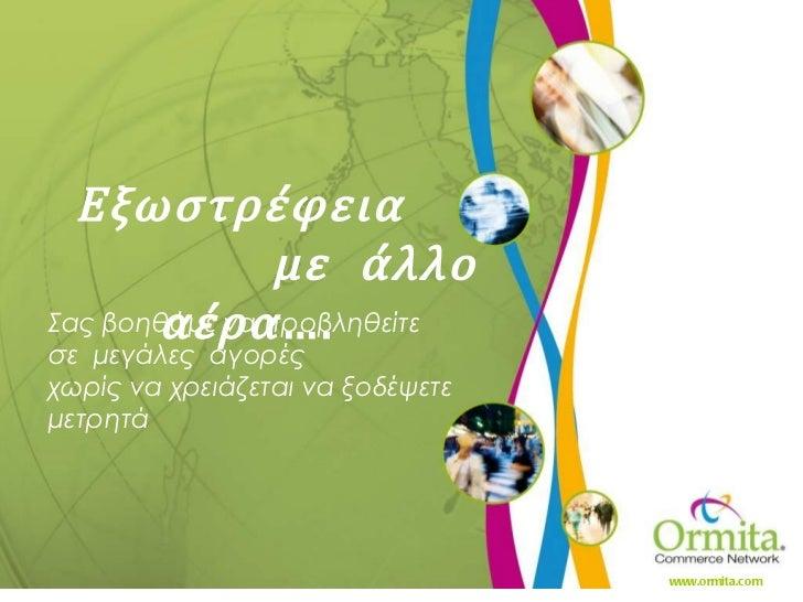 Εξωστρέφεια  με  άλλο  αέρα …. www.ormita.com Σας βοηθάμε να προβληθείτε  σε  μεγάλες  αγορές χωρίς να χρειάζεται να ξοδέψ...