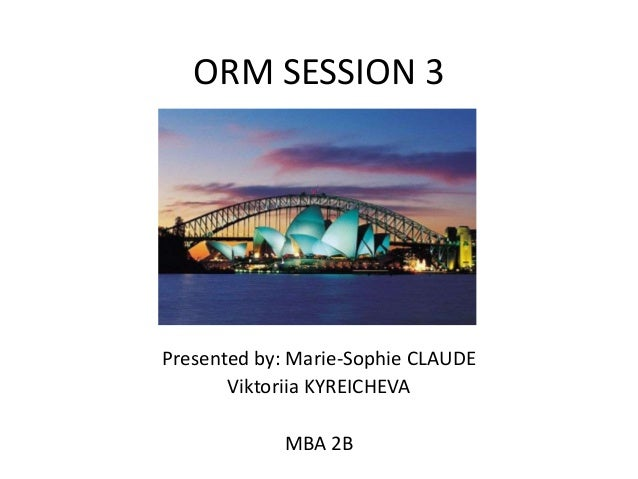 ORM SESSION 3  Presented by: Marie-Sophie CLAUDE Viktoriia KYREICHEVA MBA 2B