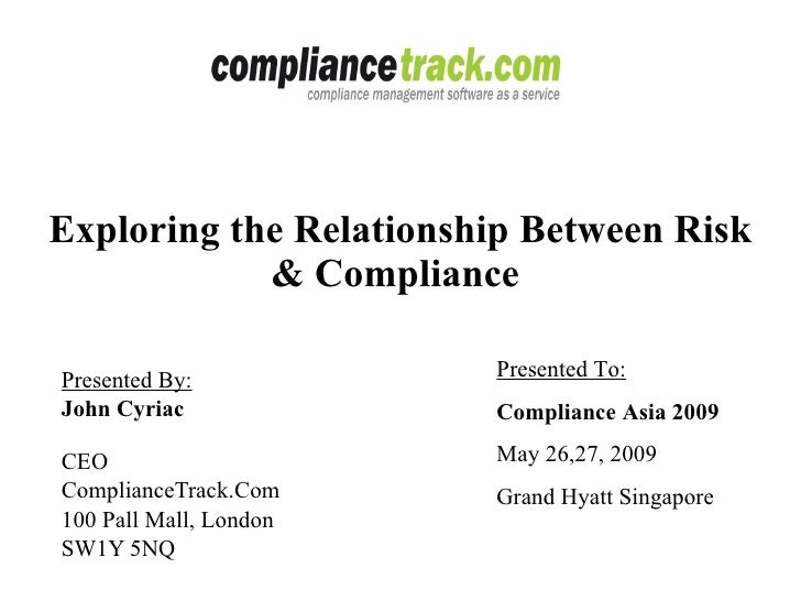 Exploring the Relationship Between Risk & Compliance  Presented By: John Cyriac   CEO ComplianceTrack.Com 100 Pall Mall, L...