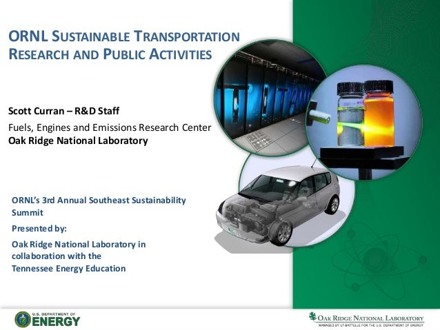 ORNL SUSTAINABLE TRANSPORTATION RESEARCH AND PUBLIC ACTIVITIES Scott Curran – R&D Staff Fuels, Engines and Emissions Resea...