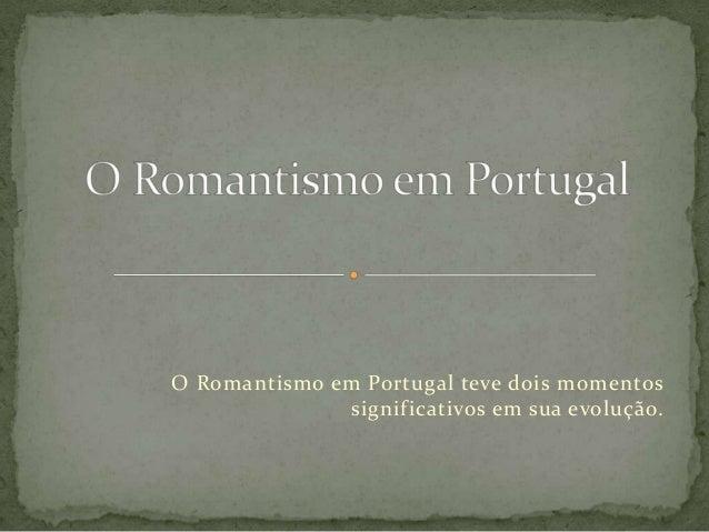 O Romantismo em Portugal teve dois momentos significativos em sua evolução.