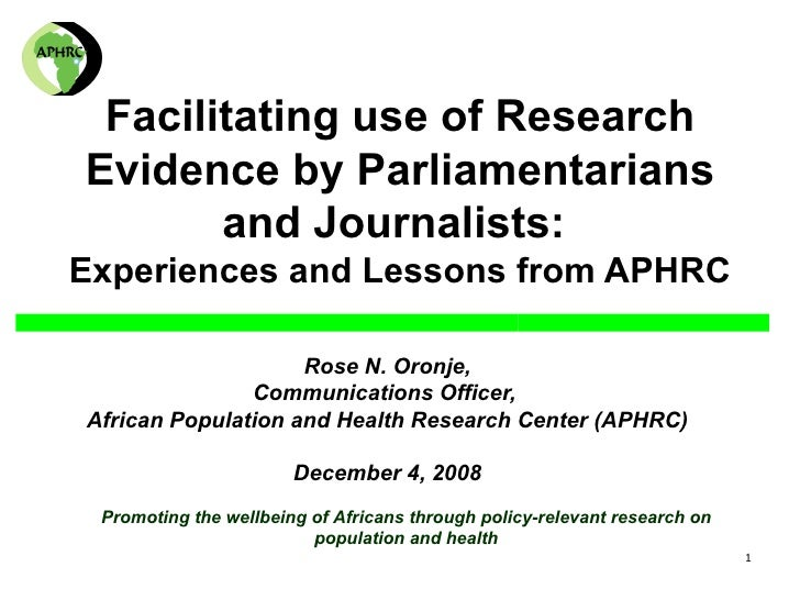 Facilitating use of Research Evidence by Parliamentarians and Journalists:  Experiences and Lessons from APHRC Rose N. Oro...