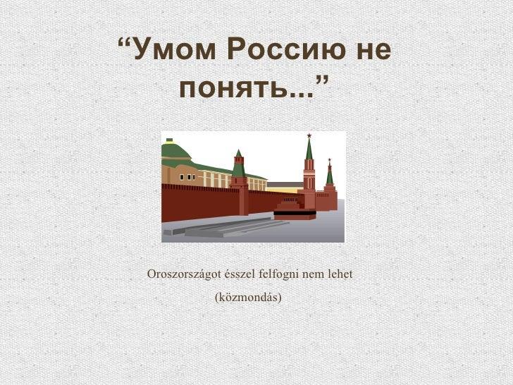 """"""" Умом Россию не понять..."""" Oroszországot ésszel felfogni nem lehet (közmondás)"""