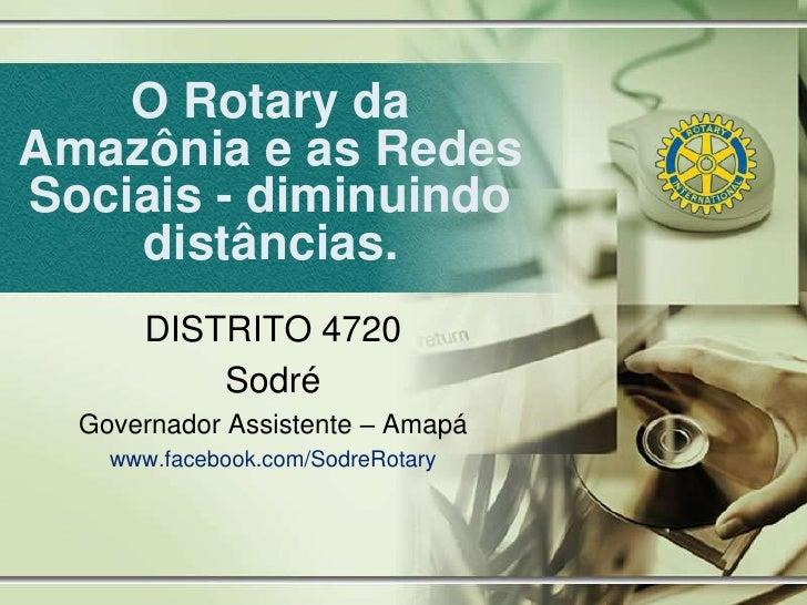 O Rotary daAmazônia e as RedesSociais - diminuindo    distâncias.      DISTRITO 4720          Sodré  Governador Assistente...
