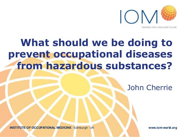 INSTITUTE OF OCCUPATIONAL MEDICINE . Edinburgh . UK www.iom-world.org What should we be doing to prevent occupational dise...