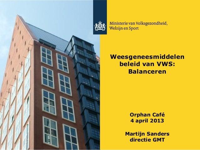 Weesgeneesmiddelenbeleid van VWS:BalancerenOrphan Café4 april 2013Martijn Sandersdirectie GMT