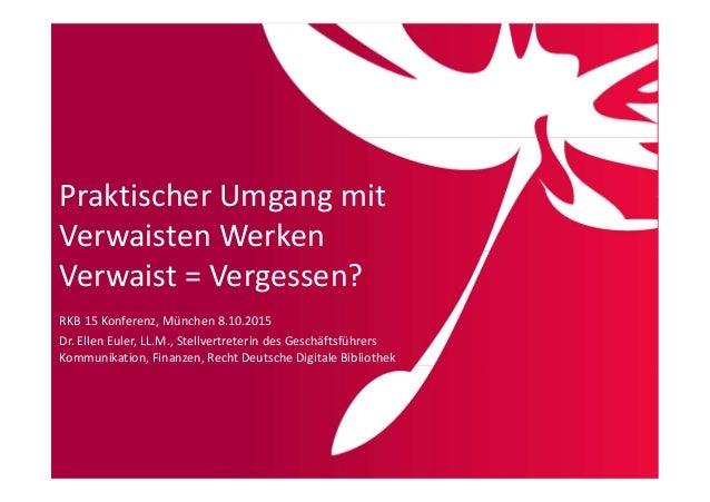Praktischer Umgang mit Verwaisten Werken Verwaist = Vergessen? RKB 15 Konferenz, München 8.10.2015 Dr. Ellen Euler, LL.M.,...