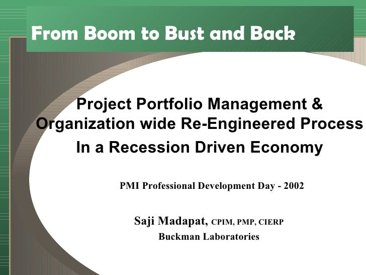 From Boom to Bust and Back Project Portfolio Management & Organization wide Re-Engineered Process In a Recession Driven Ec...