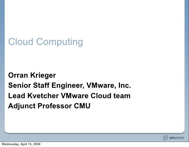 Cloud Computing       Orran Krieger     Senior Staff Engineer, VMware, Inc.     Lead Kvetcher VMware Cloud team     Adjunc...
