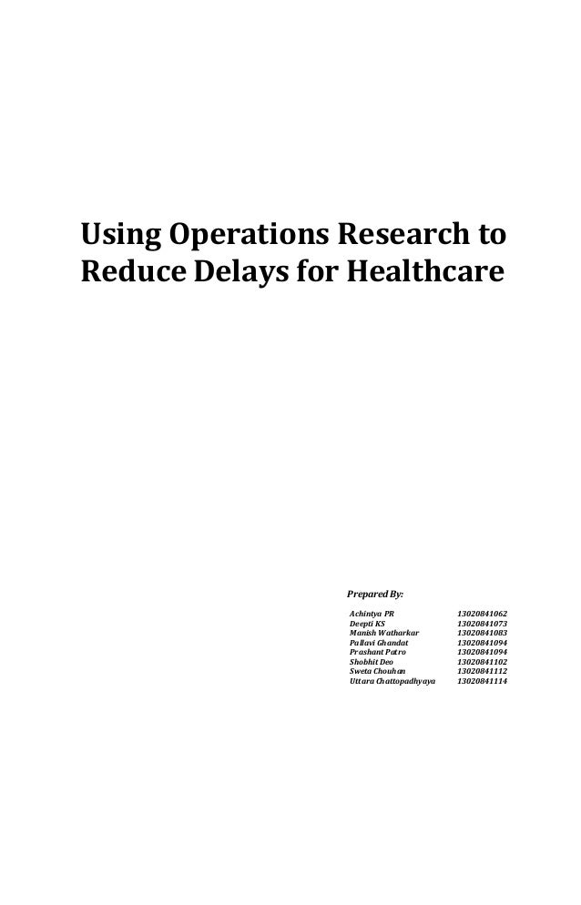 Using Operations Research to Reduce Delays for Healthcare  Prepared By: Achintya PR Deepti KS Manish Watharkar Pallavi Gha...