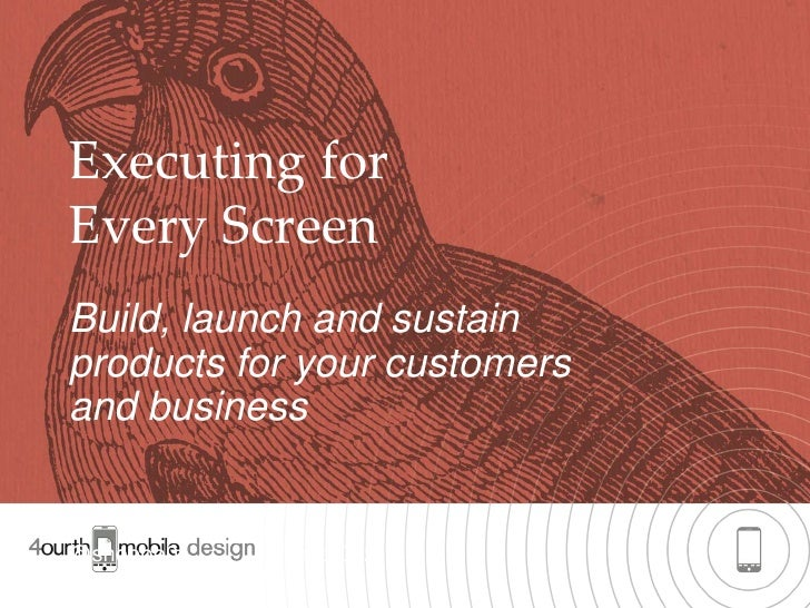 Executing forEvery ScreenBuild, launch and sustainproducts for your customersand business@shoobe01   #float2012        1