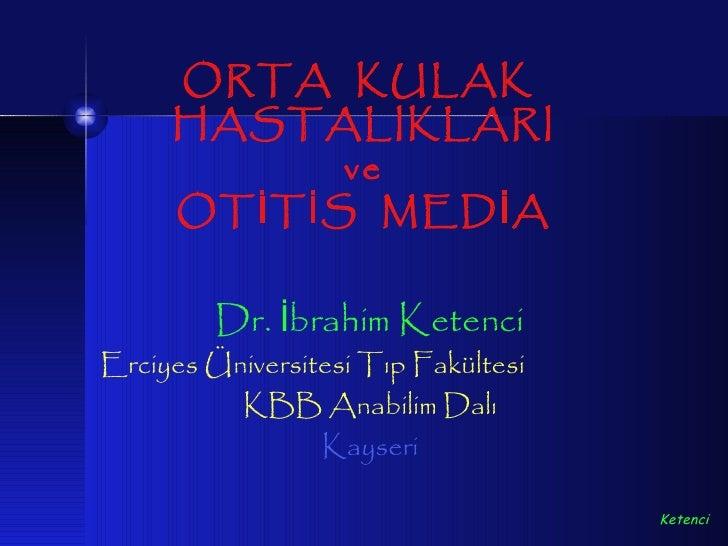 ORTA KULAK     HASTALIKLARI               ve     OT İ T İ S MED İ A         Dr. İbrahim KetenciErciyes Üniversitesi Tıp Fa...