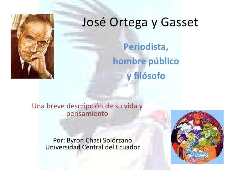 José Ortega y Gasset<br />Periodista, <br />hombre público <br />y filósofo<br />Una breve descripción de su vida y pensam...