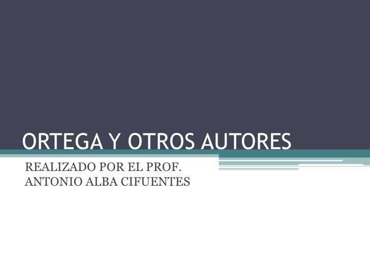 ORTEGA Y OTROS AUTORES<br />REALIZADO POR EL PROF. ANTONIO ALBA CIFUENTES<br />