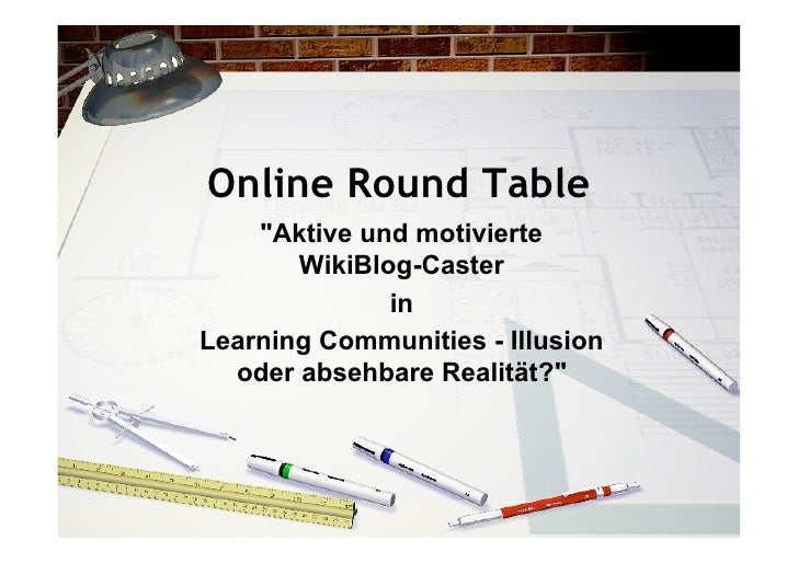 "Online Round Table     ""Aktive und motivierte        WikiBlog-Caster               in Learning Communities - Illusion   od..."
