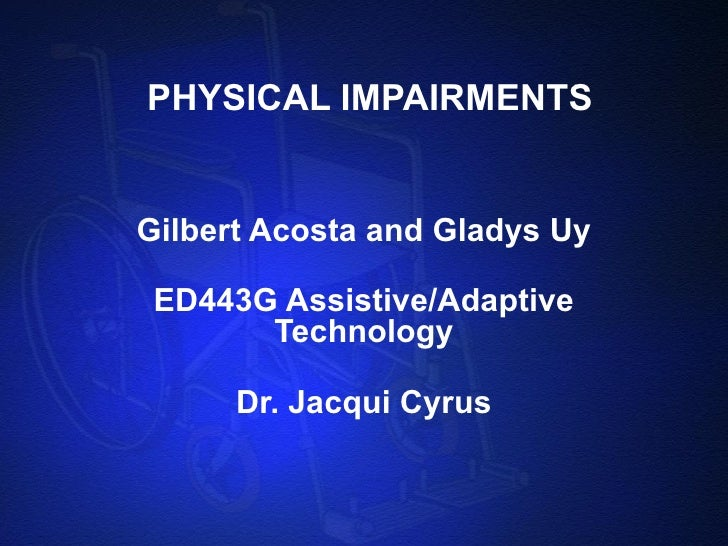 PHYSICAL IMPAIRMENTS Gilbert Acosta and Gladys Uy ED443G Assistive/Adaptive Technology Dr. Jacqui Cyrus