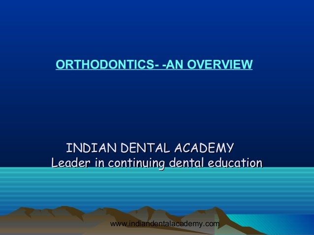 ORTHODONTICS- -AN OVERVIEW  INDIAN DENTAL ACADEMYLeader in continuing dental education          www.indiandentalacademy.com