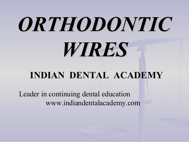 ORTHODONTIC WIRES INDIAN DENTAL ACADEMY Leader in continuing dental education www.indiandentalacademy.com