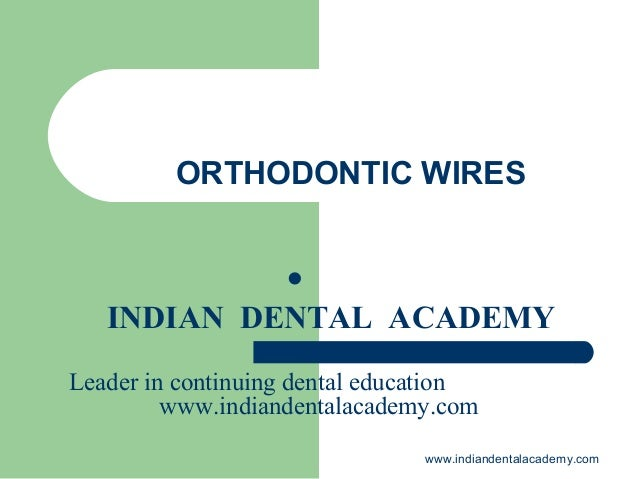 ORTHODONTIC WIRES   INDIAN DENTAL ACADEMY Leader in continuing dental education www.indiandentalacademy.com www.indianden...
