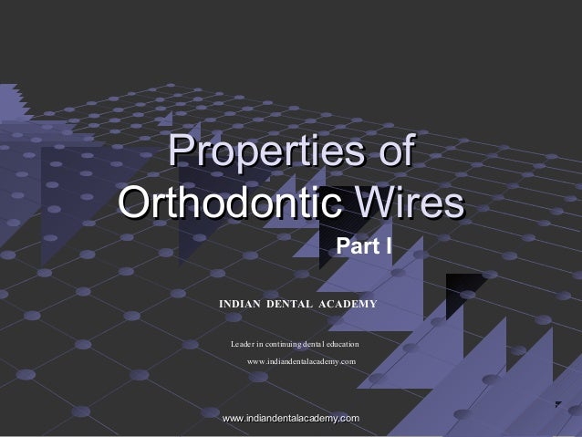 Properties ofProperties of OrthodonticOrthodontic WiresWires Part I INDIAN DENTAL ACADEMY Leader in continuing dental educ...