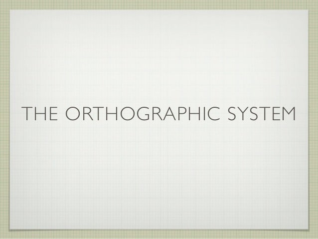 THE ORTHOGRAPHIC SYSTEM